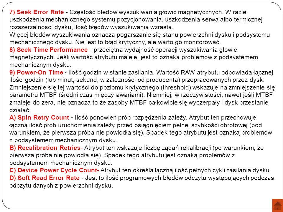 7) Seek Error Rate - Częstość błędów wyszukiwania głowic magnetycznych. W razie uszkodzenia mechanicznego systemu pozycjonowania, uszkodzenia serwa al