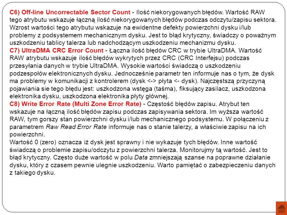 C6) Off-line Uncorrectable Sector Count - Ilość niekorygowanych błędów. Wartość RAW tego atrybutu wskazuje łączną ilość niekorygowanych błędów podczas