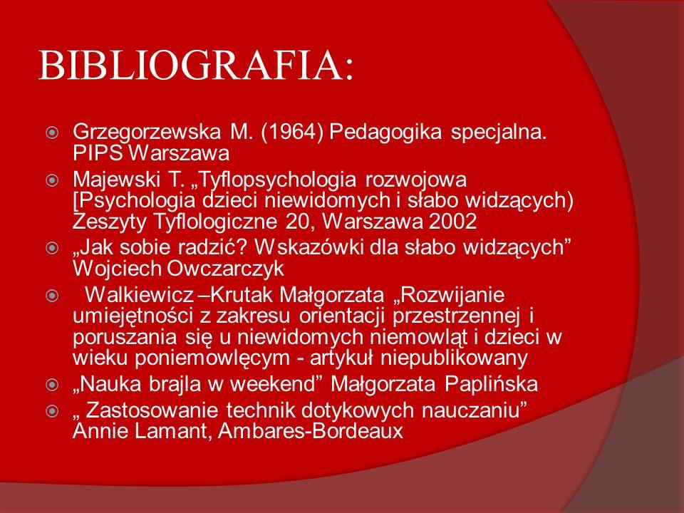 BIBLIOGRAFIA: Grzegorzewska M. (1964) Pedagogika specjalna. PIPS Warszawa Majewski T. Tyflopsychologia rozwojowa [Psychologia dzieci niewidomych i sła
