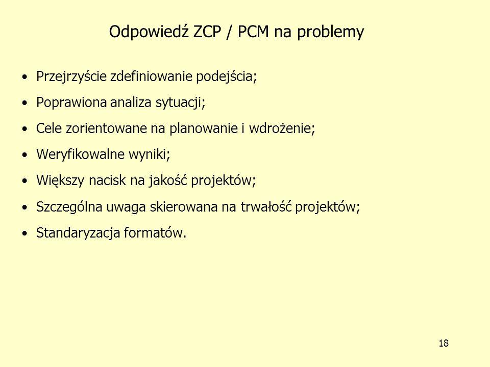 17 Problemy zarządzania projektem przed wprowadzeniem ZCP / PCM Nieprzejrzyste ramy strategiczne Słaba analiza sytuacji Działania zorientowane tylko na planowanie i wdrożenie Brak weryfikowalnych wyników Wizje krótkoterminowe Niespójne dokumenty projektowe Częste nieporozumienia