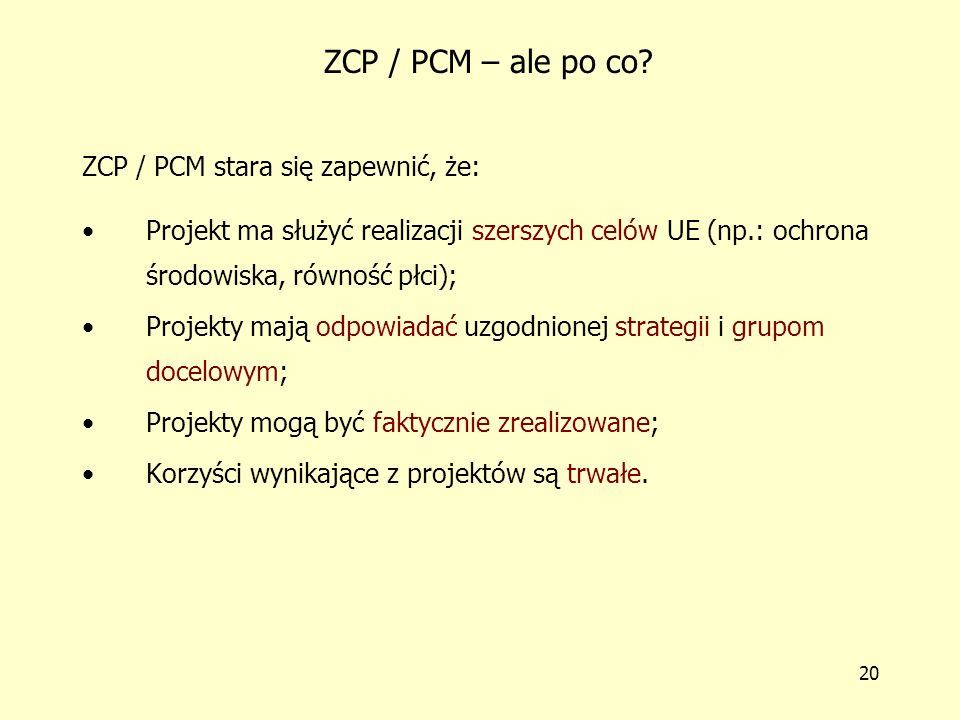 19 Trzy zasady ZCP / PCM 1.Na każdym etapie określa się podstawowe decyzje, zakres odpowiedzialności, potrzeby informacyjne; 2.Rozpoczęcie nowej fazy musi poprzedzić zakończenie fazy poprzedniej; 3.Nowe programowanie bazuje na doświadczeniach wynikających z poprzednich ewaluacji.