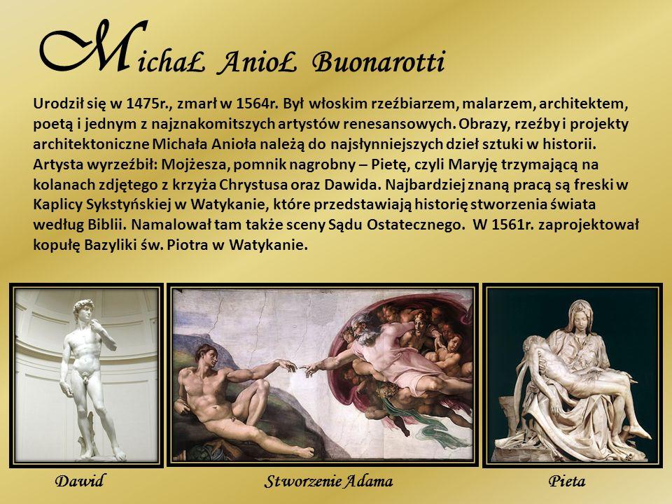 M ichaŁ AnioŁ Buonarotti Urodził się w 1475r., zmarł w 1564r. Był włoskim rzeźbiarzem, malarzem, architektem, poetą i jednym z najznakomitszych artyst