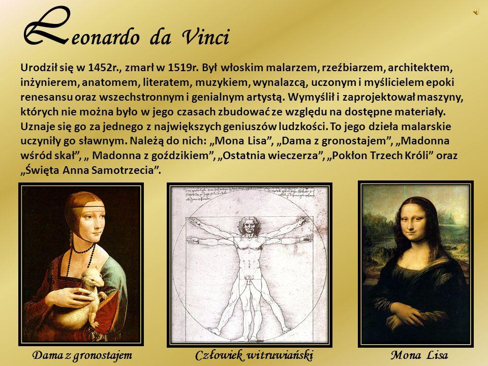 L eonardo da Vinci Urodził się w 1452r., zmarł w 1519r. Był włoskim malarzem, rzeźbiarzem, architektem, inżynierem, anatomem, literatem, muzykiem, wyn