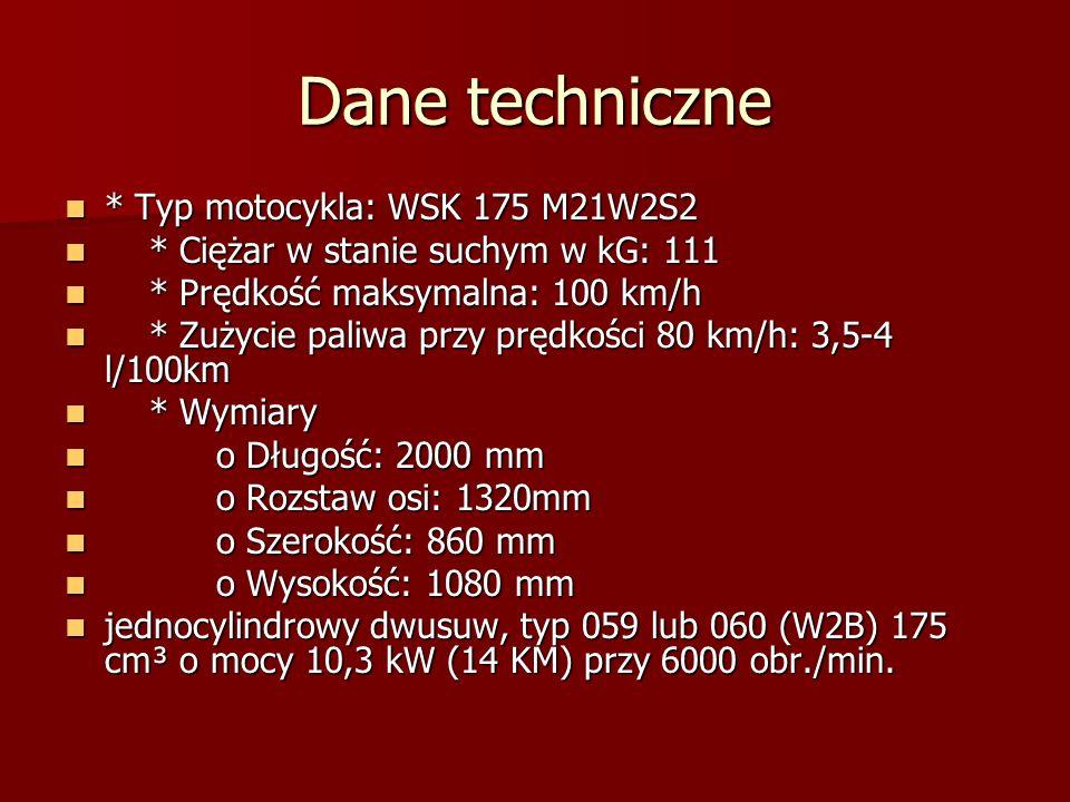 Dane techniczne * Typ motocykla: WSK 175 M21W2S2 * Typ motocykla: WSK 175 M21W2S2 * Ciężar w stanie suchym w kG: 111 * Ciężar w stanie suchym w kG: 111 * Prędkość maksymalna: 100 km/h * Prędkość maksymalna: 100 km/h * Zużycie paliwa przy prędkości 80 km/h: 3,5-4 l/100km * Zużycie paliwa przy prędkości 80 km/h: 3,5-4 l/100km * Wymiary * Wymiary o Długość: 2000 mm o Długość: 2000 mm o Rozstaw osi: 1320mm o Rozstaw osi: 1320mm o Szerokość: 860 mm o Szerokość: 860 mm o Wysokość: 1080 mm o Wysokość: 1080 mm jednocylindrowy dwusuw, typ 059 lub 060 (W2B) 175 cm³ o mocy 10,3 kW (14 KM) przy 6000 obr./min.