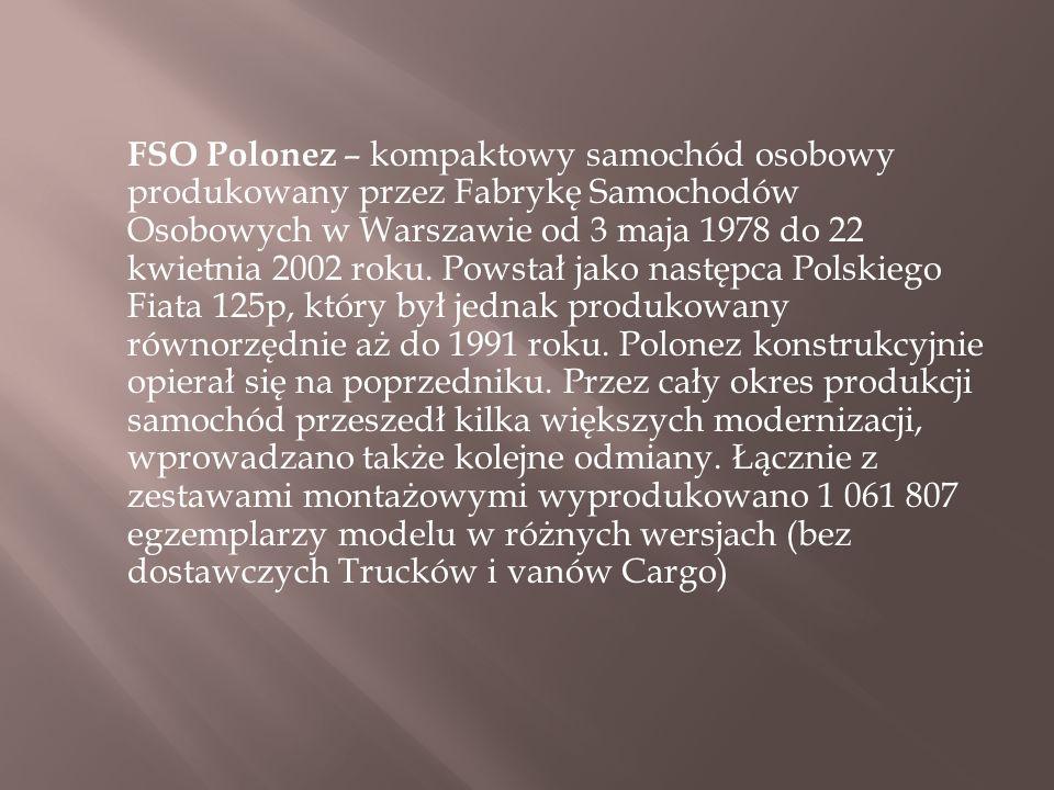 FSO Polonez – kompaktowy samochód osobowy produkowany przez Fabrykę Samochodów Osobowych w Warszawie od 3 maja 1978 do 22 kwietnia 2002 roku.