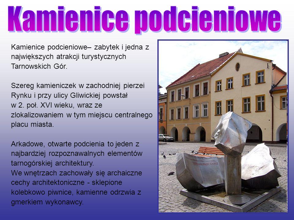 Kamienice podcieniowe– zabytek i jedna z największych atrakcji turystycznych Tarnowskich Gór. Szereg kamieniczek w zachodniej pierzei Rynku i przy uli