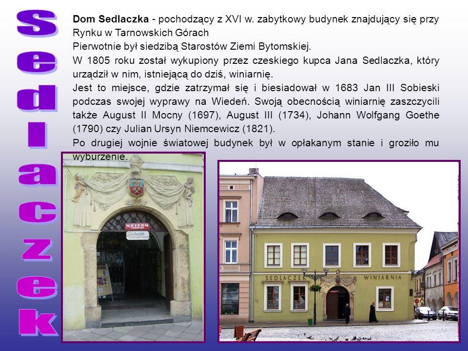 Dom Sedlaczka - pochodzący z XVI w. zabytkowy budynek znajdujący się przy Rynku w Tarnowskich Górach Pierwotnie był siedzibą Starostów Ziemi Bytomskie