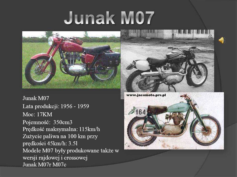 Junak M07 Lata produkcji: 1956 - 1959 Moc: 17KM Pojemność: 350cm3 Prędkość maksymalna: 115km/h Zużycie paliwa na 100 km przy prędkości 45km/h: 3.5l Modele M07 były produkowane także w wersji rajdowej i crossowej Junak M07r M07c