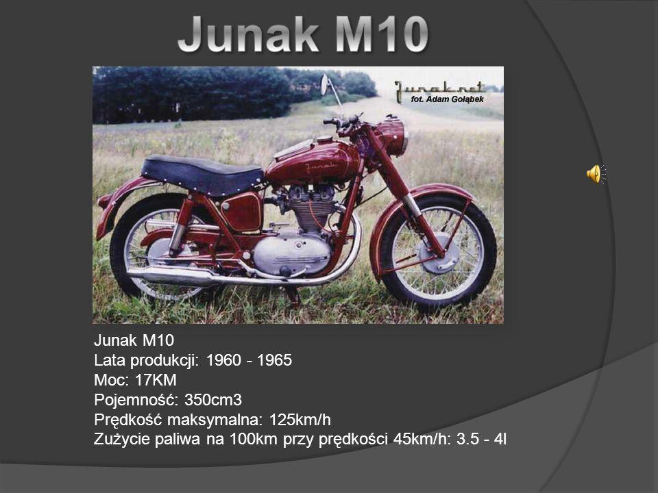 Junak M10 Lata produkcji: 1960 - 1965 Moc: 17KM Pojemność: 350cm3 Prędkość maksymalna: 125km/h Zużycie paliwa na 100km przy prędkości 45km/h: 3.5 - 4l