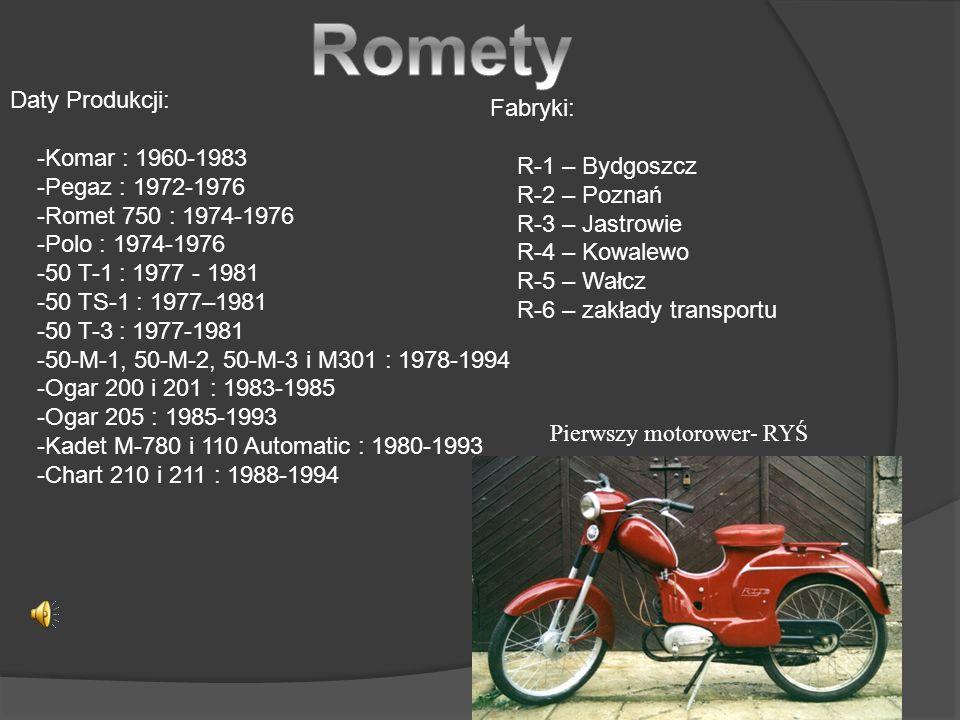 Daty Produkcji: -Komar : 1960-1983 -Pegaz : 1972-1976 -Romet 750 : 1974-1976 -Polo : 1974-1976 -50 T-1 : 1977 - 1981 -50 TS-1 : 1977–1981 -50 T-3 : 1977-1981 -50-M-1, 50-M-2, 50-M-3 i M301 : 1978-1994 -Ogar 200 i 201 : 1983-1985 -Ogar 205 : 1985-1993 -Kadet M-780 i 110 Automatic : 1980-1993 -Chart 210 i 211 : 1988-1994 Fabryki: R-1 – Bydgoszcz R-2 – Poznań R-3 – Jastrowie R-4 – Kowalewo R-5 – Wałcz R-6 – zakłady transportu Pierwszy motorower- RYŚ