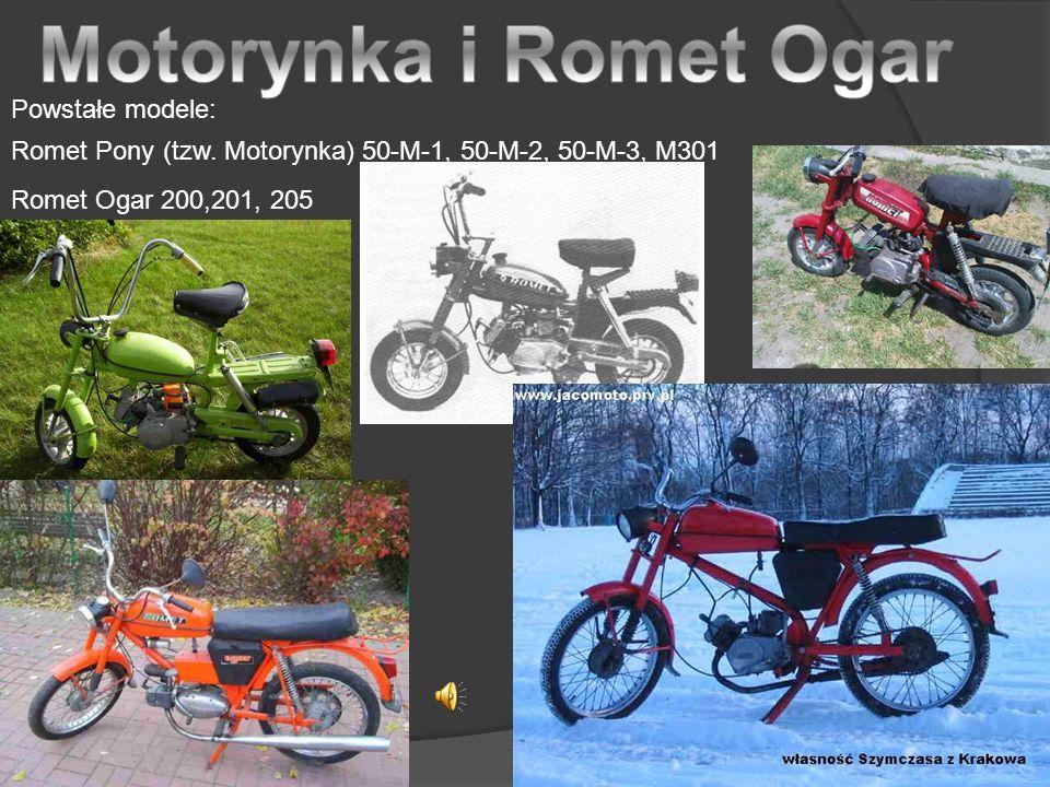 Powstałe modele: Romet Pony (tzw. Motorynka) 50-M-1, 50-M-2, 50-M-3, M301 Romet Ogar 200,201, 205