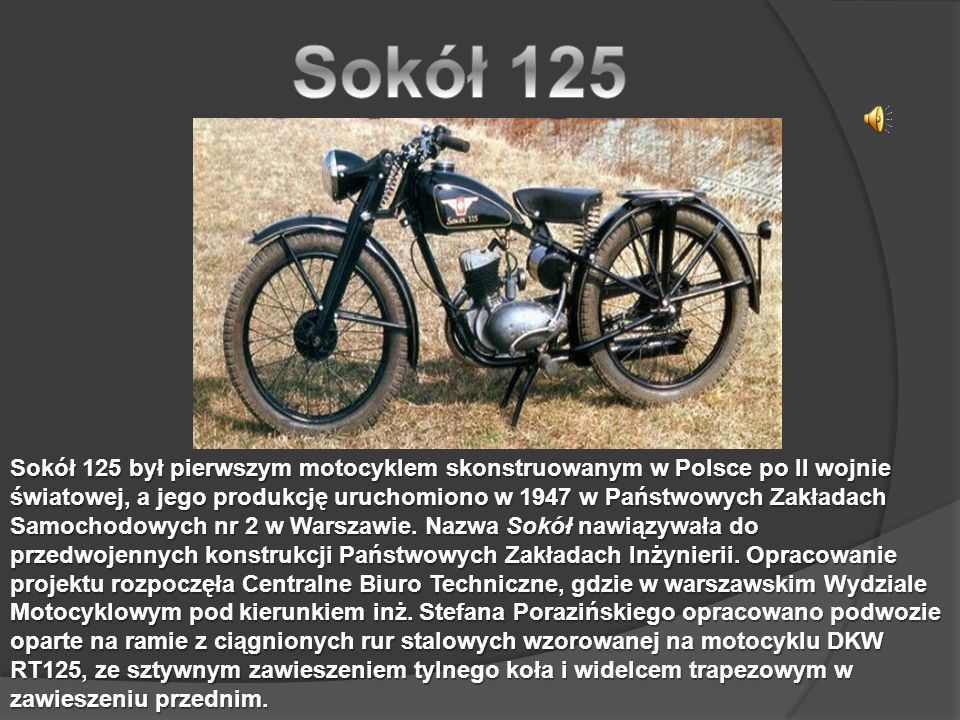 Sokół 125 był pierwszym motocyklem skonstruowanym w Polsce po II wojnie światowej, a jego produkcję uruchomiono w 1947 w Państwowych Zakładach Samochodowych nr 2 w Warszawie.