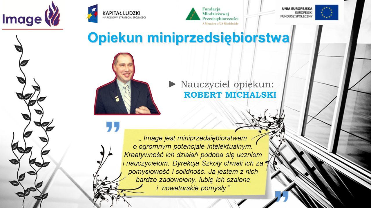 Opiekun miniprzedsiębiorstwa Nauczyciel opiekun: ROBERT MICHALSKI Image jest miniprzedsiębiorstwem o ogromnym potencjale intelektualnym. Kreatywność i