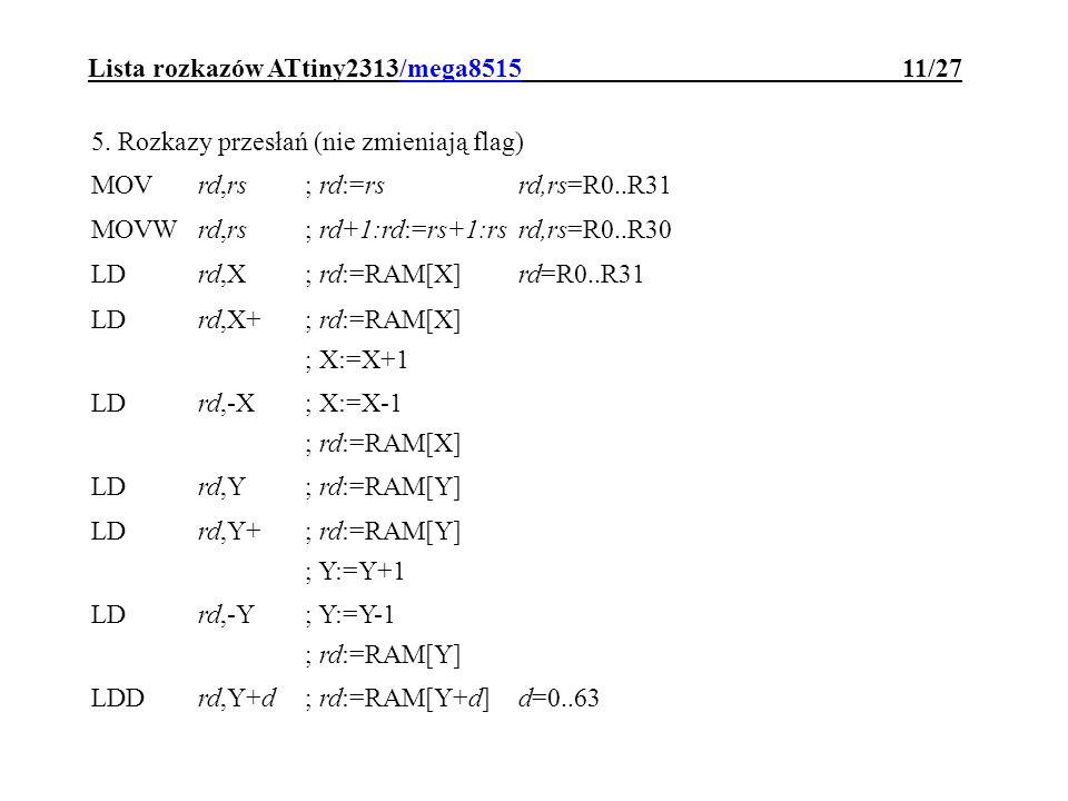 Lista rozkazów ATtiny2313/mega8515 11/27 5. Rozkazy przesłań (nie zmieniają flag) MOVrd,rs; rd:=rsrd,rs=R0..R31 MOVWrd,rs; rd+1:rd:=rs+1:rsrd,rs=R0..R