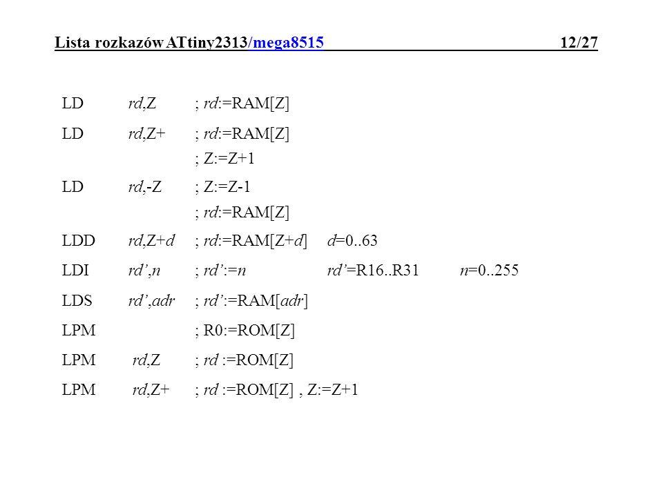 Lista rozkazów ATtiny2313/mega8515 12/27 LDrd,Z; rd:=RAM[Z] LDrd,Z+; rd:=RAM[Z] ; Z:=Z+1 LDrd,-Z; Z:=Z-1 ; rd:=RAM[Z] LDDrd,Z+d; rd:=RAM[Z+d]d=0..63 L
