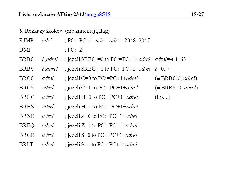Lista rozkazów ATtiny2313/mega8515 15/27 6. Rozkazy skoków (nie zmieniają flag) RJMPadr; PC:=PC+1+adr adr=-2048..2047 IJMP; PC:=Z BRBCb,adrel; jeżeli