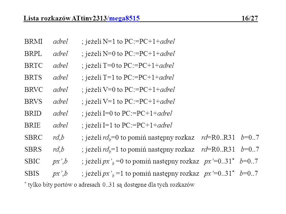Lista rozkazów ATtiny2313/mega8515 16/27 BRMI adrel; jeżeli N=1 to PC:=PC+1+adrel BRPL adrel; jeżeli N=0 to PC:=PC+1+adrel BRTCadrel; jeżeli T=0 to PC