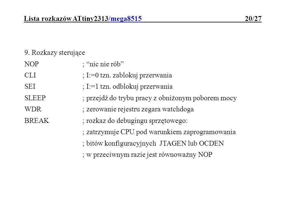 Lista rozkazów ATtiny2313/mega8515 20/27 9. Rozkazy sterujące NOP; nic nie rób CLI; I:=0 tzn. zablokuj przerwania SEI; I:=1 tzn. odblokuj przerwania S