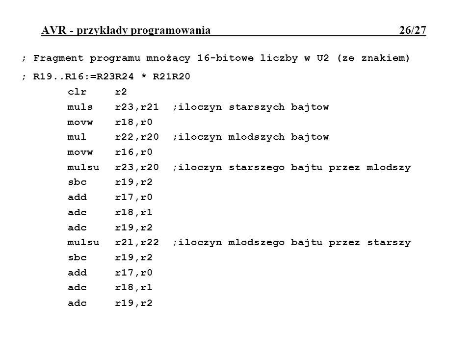 AVR - przykłady programowania 26/27 ; Fragment programu mnożący 16-bitowe liczby w U2 (ze znakiem) ; R19..R16:=R23R24 * R21R20 clrr2 mulsr23,r21 ;iloc
