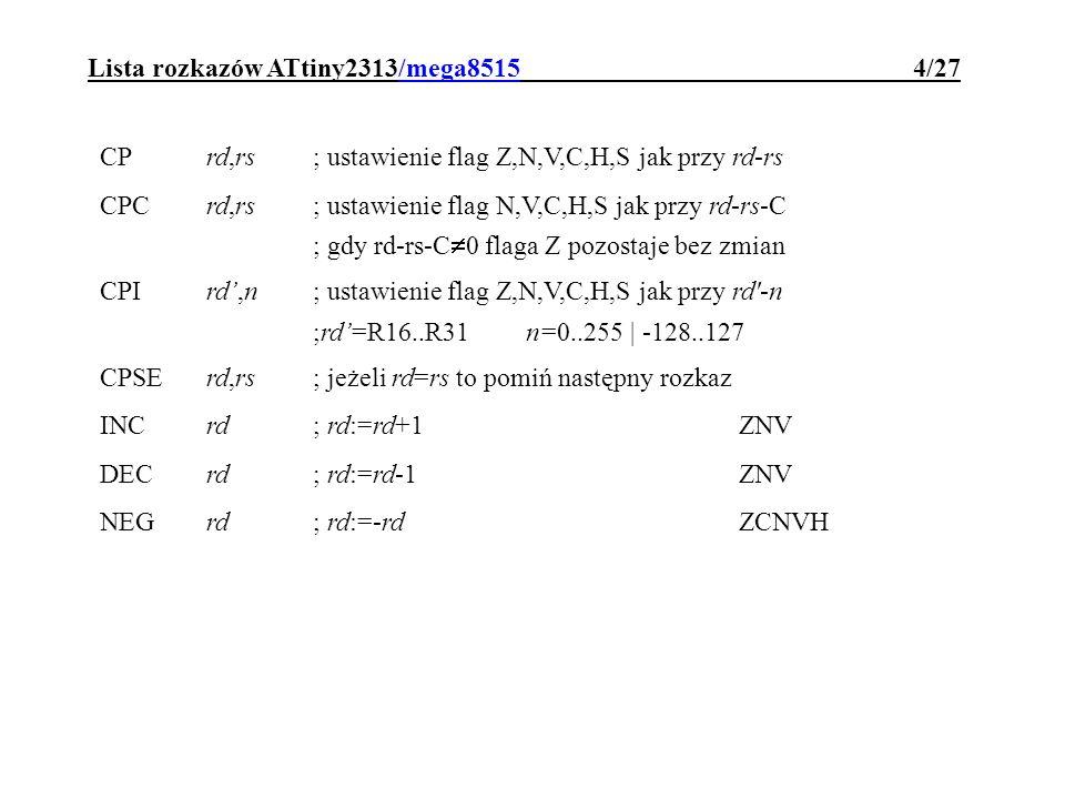 Lista rozkazów ATtiny2313/mega8515 4/27 CPrd,rs; ustawienie flag Z,N,V,C,H,S jak przy rd-rs CPCrd,rs; ustawienie flag N,V,C,H,S jak przy rd-rs-C ; gdy