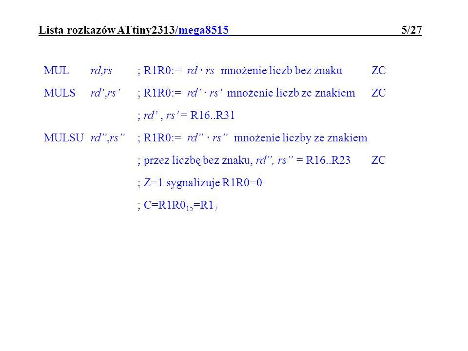 Lista rozkazów ATtiny2313/mega8515 16/27 BRMI adrel; jeżeli N=1 to PC:=PC+1+adrel BRPL adrel; jeżeli N=0 to PC:=PC+1+adrel BRTCadrel; jeżeli T=0 to PC:=PC+1+adrel BRTSadrel; jeżeli T=1 to PC:=PC+1+adrel BRVCadrel; jeżeli V=0 to PC:=PC+1+adrel BRVSadrel; jeżeli V=1 to PC:=PC+1+adrel BRIDadrel; jeżeli I=0 to PC:=PC+1+adrel BRIEadrel; jeżeli I=1 to PC:=PC+1+adrel SBRCrd,b; jeżeli rd b =0 to pomiń następny rozkaz rd=R0..R31 b=0..7 SBRSrd,b; jeżeli rd b =1 to pomiń następny rozkaz rd=R0..R31 b=0..7 SBICpx,b; jeżeli px b =0 to pomiń następny rozkaz px=0..31 * b=0..7 SBISpx,b; jeżeli px b =1 to pomiń następny rozkaz px=0..31 * b=0..7 * tylko bity portów o adresach 0..31 są dostępne dla tych rozkazów