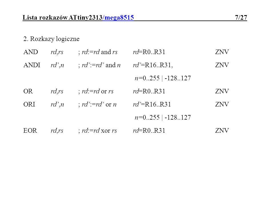 Lista rozkazów ATtiny2313/mega8515 8/27 CBRrd,n; rd:=rd and (not n)ZNV SBRrd,n; rd:=rd or n n=0..255 | -128..127 ZNV ; ( ORI rd,n) CLRrd; rd:=0rd=R0..R31Z,N,V,S:=0 SERrd; rd:=255rd=R16..R31 ; ( LDI rd,255) COMrd; rd:= not rdrd=R0..R31ZNCV TSTrd; rd and rd V:=0; ZNS ; ( AND rd, rd)
