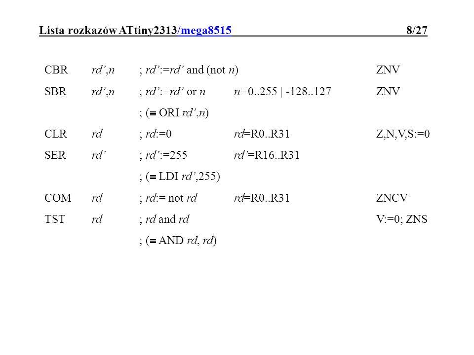 Lista rozkazów ATtiny2313/mega8515 8/27 CBRrd,n; rd:=rd and (not n)ZNV SBRrd,n; rd:=rd or n n=0..255 | -128..127 ZNV ; ( ORI rd,n) CLRrd; rd:=0rd=R0..