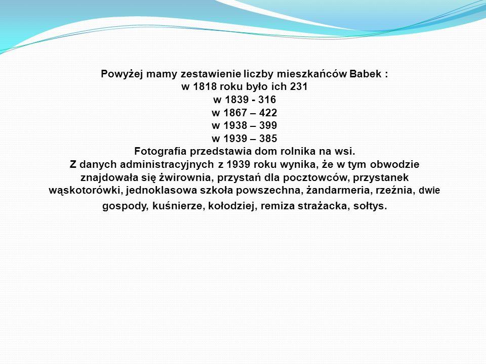 Powyżej mamy zestawienie liczby mieszkańców Babek : w 1818 roku było ich 231 w 1839 - 316 w 1867 – 422 w 1938 – 399 w 1939 – 385 Fotografia przedstawi