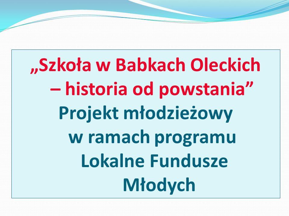 Szkoła w Babkach Oleckich – historia od powstania Projekt młodzieżowy w ramach programu Lokalne Fundusze Młodych