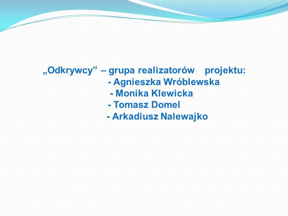 Odkrywcy – grupa realizatorów projektu: - Agnieszka Wróblewska - Monika Klewicka - Tomasz Domel - Arkadiusz Nalewajko