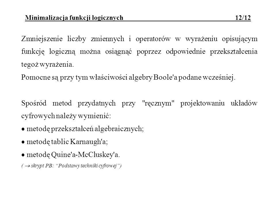 Minimalizacja funkcji logicznych 12/12 Zmniejszenie liczby zmiennych i operatorów w wyrażeniu opisującym funkcję logiczną można osiągnąć poprzez odpow