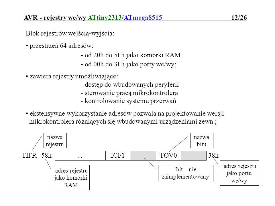 AVR - rejestry we/wy ATtiny2313/ATmega8515 12/26 Blok rejestrów wejścia-wyjścia: przestrzeń 64 adresów: - od 20h do 5Fh jako komórki RAM - od 00h do 3