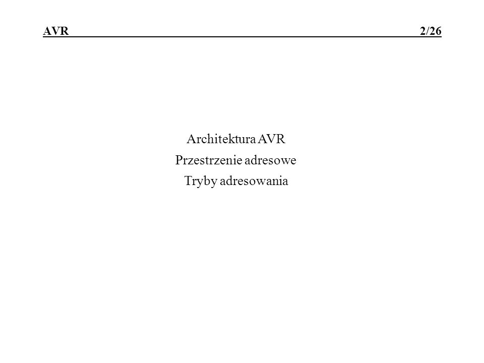 AVR - architektura 3/26 Cechy mikrokontrolerów AVR ATtiny2313 /ATmega8515 : architektura typu Harvard RISC z przetwarzaniem potokowym; 120 rozkazów wykonywanych głównie w jednym cyklu zegara; 1024x16b /4096x16b pamięci FLASH programu, reprogramowalnej (10 4 ) równolegle lub szeregowo po zamontowaniu w układzie; 128B /512B wewnętrznego SRAM danych; 128B /512B wewnętrznego EEPROM (10 5 ) na dane konfiguracyjne; 32 8-bitowe uniwersalne rejestry robocze; 18/35 programowalnych linii we/wy, wyjścia o obciążalności 20mA, zgrupowanych w 3 / 5 portach;