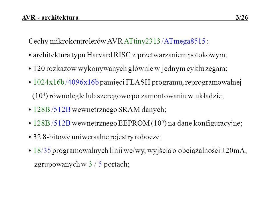 AVR - architektura 4/26 Cechy mikrokontrolerów AVR ATtiny2313 /ATmega8515 : napięcie zasilania: 1,8..5,5V przy 4MHz; 2,7..5,5V przy 10MHz; 4,5..5,5V przy 20MHz wbudowany generator taktu f OSC =0..20MHz; czas cyklu rozkazowego min 100ns (przy 10MHz); obudowy: PDIP20/SOIC20/MLF20 PDIP40/SOIC40/PLCC44/TQFP44/MLF44; możliwość programowania w układzie interfejsem szeregowym SPI; możliwość programowego auto-programowania; mechanizm uruchomieniowy debugWIRE; wbudowane układy RESETU i kontroli zasilania;