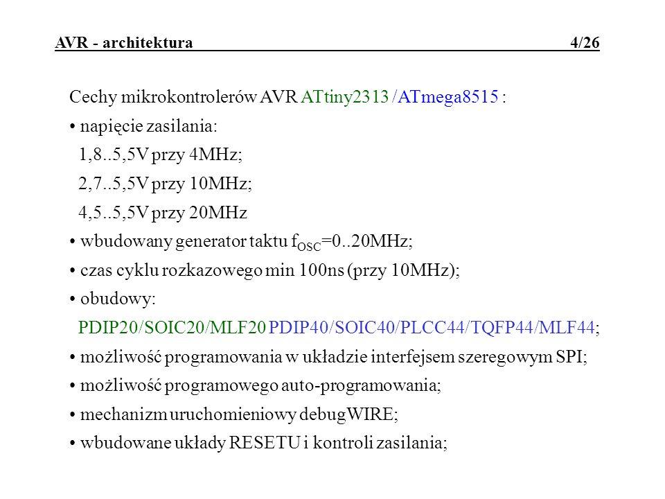 AVR - architektura 5/26 Cechy mikrokontrolerów AVR ATtiny2313 /ATmega8515 : 1 8-bitowy timer/licznik z preskalerem; 1 16-bitowy timer/licznik z preskalerem i układem porównująco-przechwytującym; dwukierunkowy port szeregowy, asynchroniczny; uniwersalny interfejs szeregowy (2- lub 3-przewodowy); wbudowany generator PWM o rozdzielczości 8, 9 lub 10 bitów; 4 wyjścia PWM; wbudowany kontroler przerwań wewnętrznych i dwóch zewnętrznych; wbudowany programowalny watchdog z własnym oscylatorem; wbudowany komparator analogowy; trzy tryby pracy z obniżonym poborem mocy; możliwość dołączenia zewnętrznej pamięci danych (do 64928B).