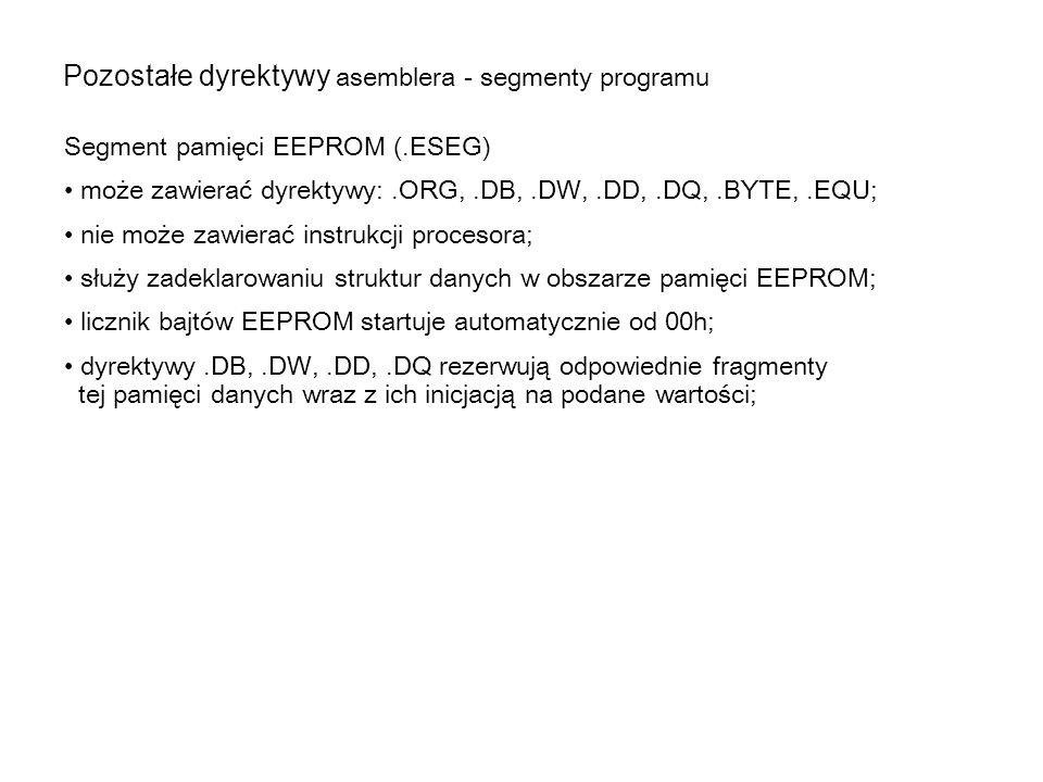 Pozostałe dyrektywy asemblera - segmenty programu Segment pamięci EEPROM (.ESEG) może zawierać dyrektywy:.ORG,.DB,.DW,.DD,.DQ,.BYTE,.EQU; nie może zaw