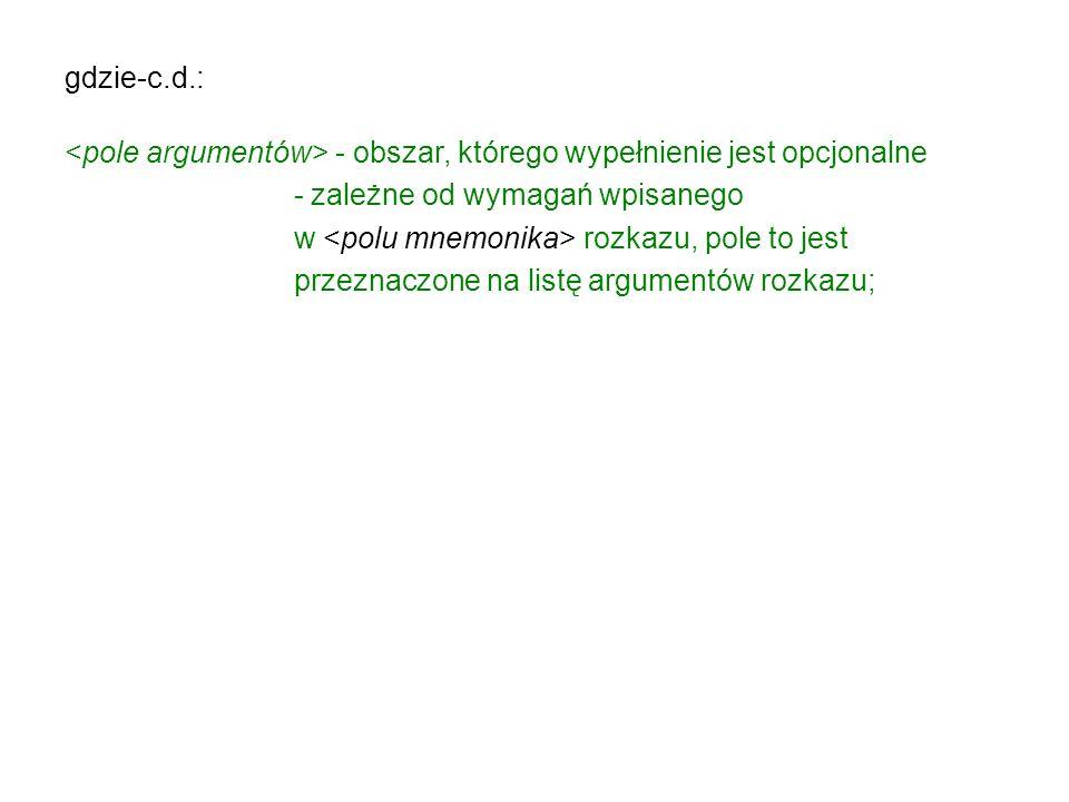 gdzie-c.d.: - opcjonalny obszar, którego początek jest identyfikowany przez znak średnika (;) lub parę //; jest on przeznaczony do wpisywania dowolnego tekstu objaśniającego działania realizowane przy pomocy użytych rozkazów mikroprocesora; w szczególnym przypadku komentarz może zaczynać w dowolnym miejscu linii programu, także od pierwszej kolumny (z pominięciem pozostałych pól).