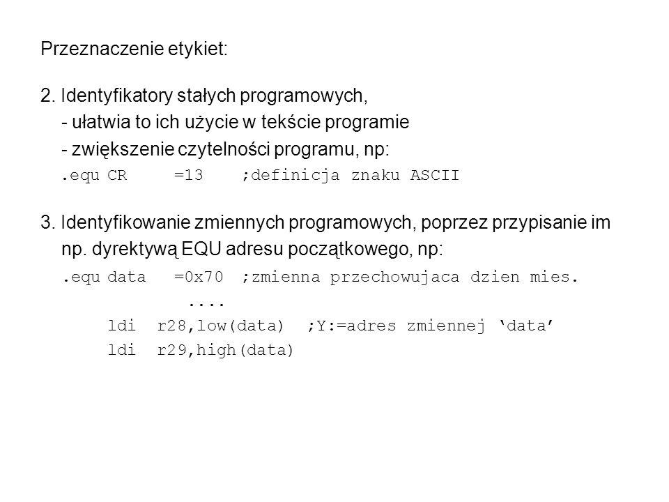 Pozostałe dyrektywy asemblera - segmenty programu Segment pamięci EEPROM (.ESEG) może zawierać dyrektywy:.ORG,.DB,.DW,.DD,.DQ,.BYTE,.EQU; nie może zawierać instrukcji procesora; służy zadeklarowaniu struktur danych w obszarze pamięci EEPROM; licznik bajtów EEPROM startuje automatycznie od 00h; dyrektywy.DB,.DW,.DD,.DQ rezerwują odpowiednie fragmenty tej pamięci danych wraz z ich inicjacją na podane wartości;