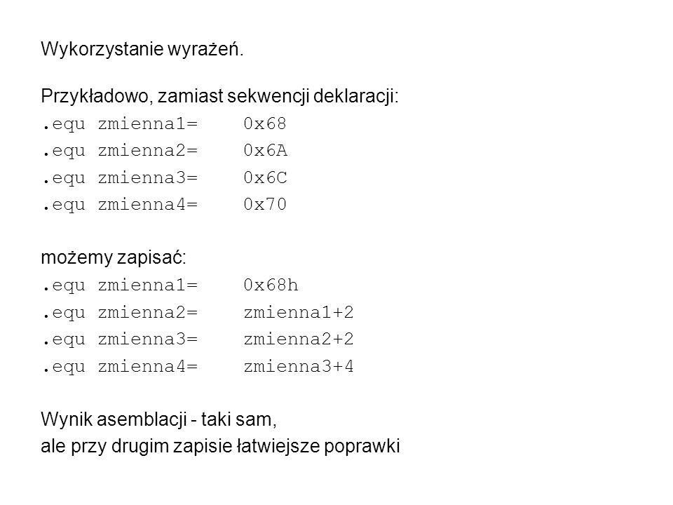 Wykorzystanie wyrażeń. Przykładowo, zamiast sekwencji deklaracji:.equ zmienna1=0x68.equ zmienna2=0x6A.equ zmienna3=0x6C.equ zmienna4=0x70 możemy zapis