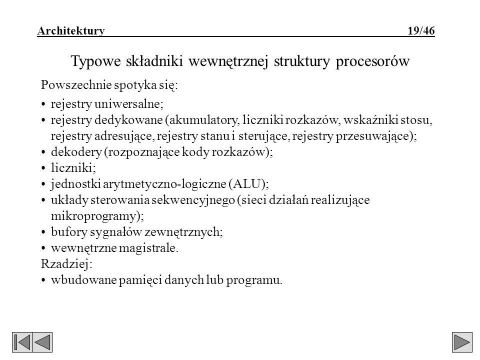 Architektury 19/46 Typowe składniki wewnętrznej struktury procesorów Powszechnie spotyka się: rejestry uniwersalne; rejestry dedykowane (akumulatory, liczniki rozkazów, wskaźniki stosu, rejestry adresujące, rejestry stanu i sterujące, rejestry przesuwające); dekodery (rozpoznające kody rozkazów); liczniki; jednostki arytmetyczno-logiczne (ALU); układy sterowania sekwencyjnego (sieci działań realizujące mikroprogramy); bufory sygnałów zewnętrznych; wewnętrzne magistrale.