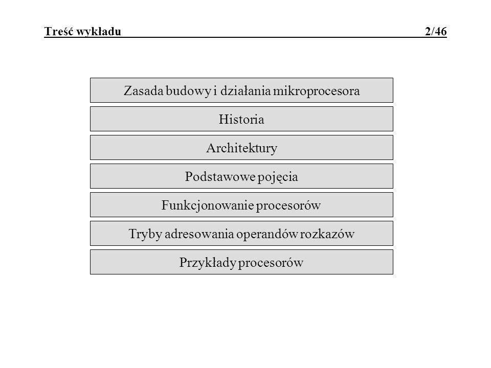 Treść wykładu 2/46 Zasada budowy i działania mikroprocesora Historia Architektury Podstawowe pojęcia Funkcjonowanie procesorów Tryby adresowania operandów rozkazów Przykłady procesorów