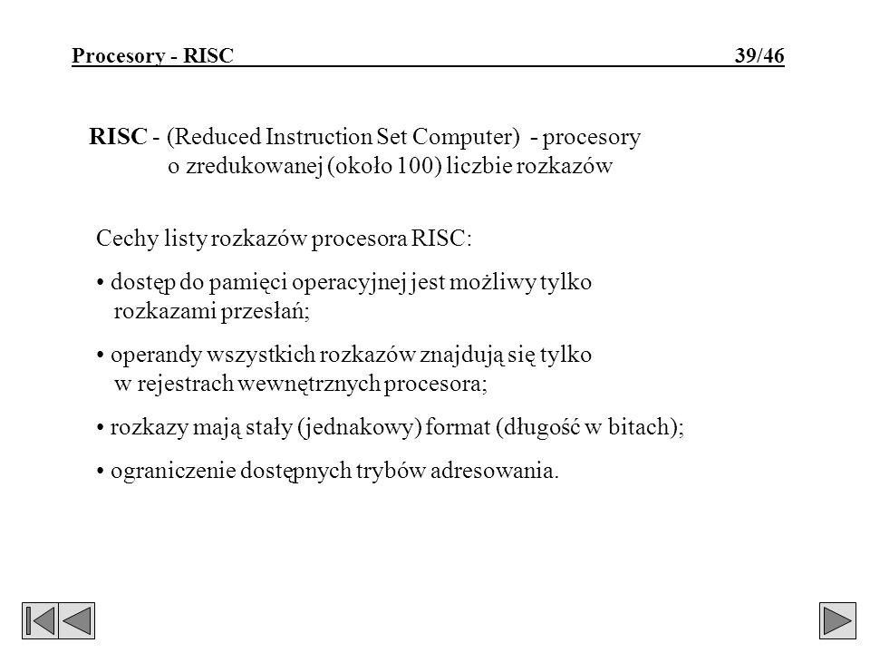 Procesory - RISC 39/46 RISC - (Reduced Instruction Set Computer) - procesory o zredukowanej (około 100) liczbie rozkazów Cechy listy rozkazów procesora RISC: dostęp do pamięci operacyjnej jest możliwy tylko rozkazami przesłań; operandy wszystkich rozkazów znajdują się tylko w rejestrach wewnętrznych procesora; rozkazy mają stały (jednakowy) format (długość w bitach); ograniczenie dostępnych trybów adresowania.