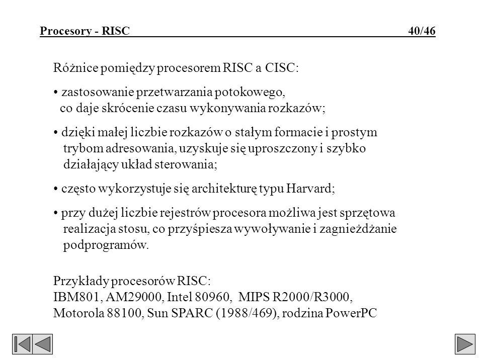Procesory - RISC 40/46 Różnice pomiędzy procesorem RISC a CISC: zastosowanie przetwarzania potokowego, co daje skrócenie czasu wykonywania rozkazów; dzięki małej liczbie rozkazów o stałym formacie i prostym trybom adresowania, uzyskuje się uproszczony i szybko działający układ sterowania; często wykorzystuje się architekturę typu Harvard; przy dużej liczbie rejestrów procesora możliwa jest sprzętowa realizacja stosu, co przyśpiesza wywoływanie i zagnieżdżanie podprogramów.