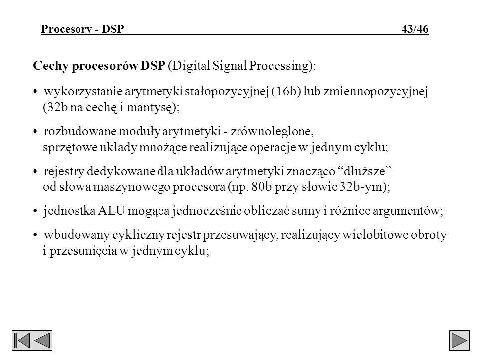 Procesory - DSP 43/46 Cechy procesorów DSP (Digital Signal Processing): wykorzystanie arytmetyki stałopozycyjnej (16b) lub zmiennopozycyjnej (32b na cechę i mantysę); rozbudowane moduły arytmetyki - zrównoleglone, sprzętowe układy mnożące realizujące operacje w jednym cyklu; rejestry dedykowane dla układów arytmetyki znacząco dłuższe od słowa maszynowego procesora (np.