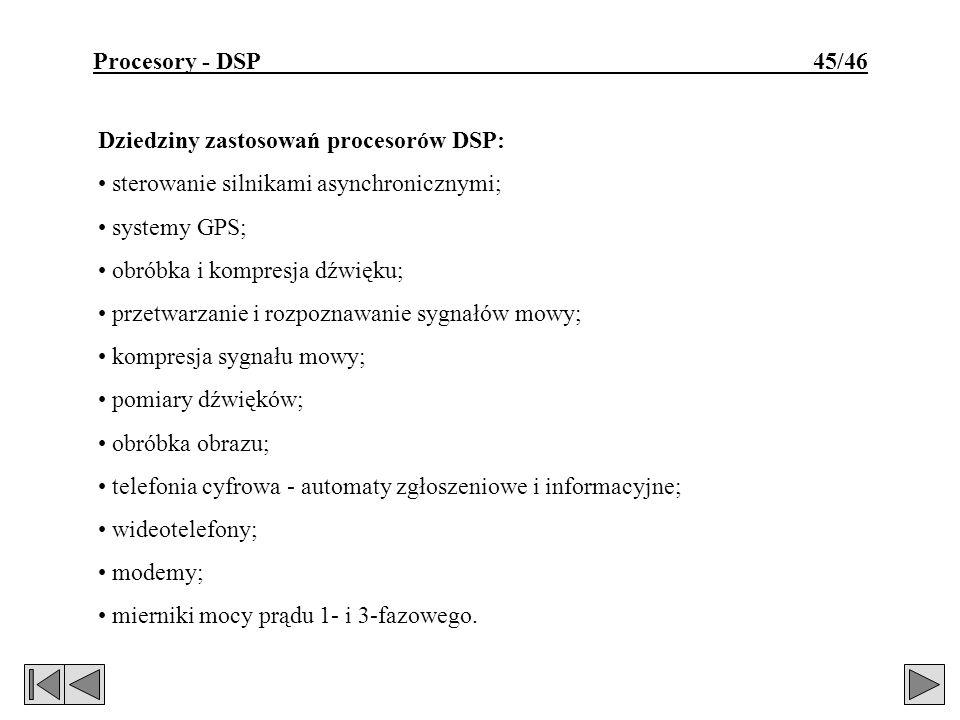 Procesory - DSP 45/46 Dziedziny zastosowań procesorów DSP: sterowanie silnikami asynchronicznymi; systemy GPS; obróbka i kompresja dźwięku; przetwarza