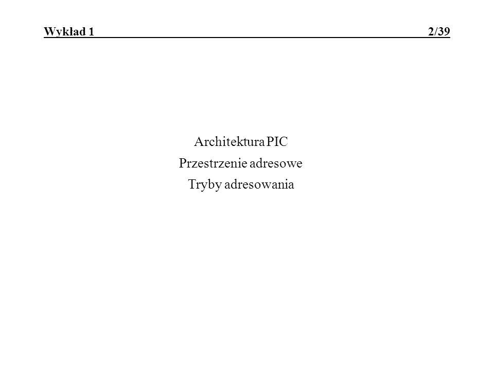 Wykład 1 2/39 Architektura PIC Przestrzenie adresowe Tryby adresowania