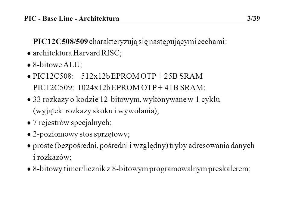PIC - Base Line - Architektura 3/39 PIC12C508/509 charakteryzują się następującymi cechami: architektura Harvard RISC; 8-bitowe ALU; PIC12C508: 512x12