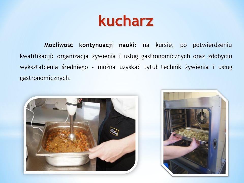 kucharz Możliwość kontynuacji nauki: na kursie, po potwierdzeniu kwalifikacji: organizacja żywienia i usług gastronomicznych oraz zdobyciu wykształcenia średniego - można uzyskać tytuł technik żywienia i usług gastronomicznych.