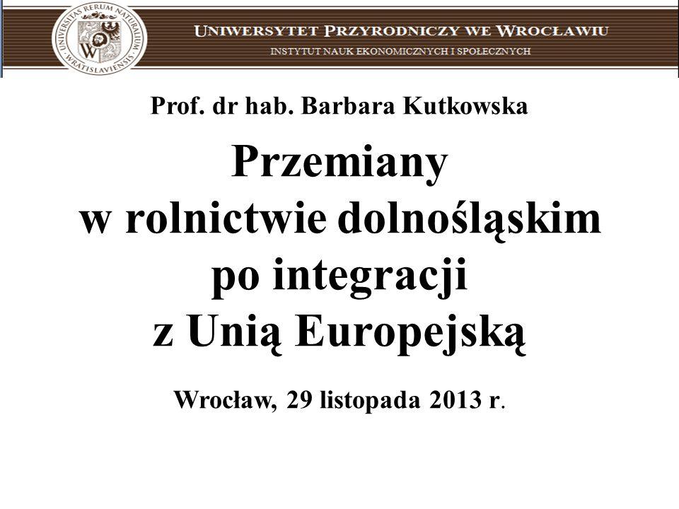 Prof. dr hab. Barbara Kutkowska Przemiany w rolnictwie dolnośląskim po integracji z Unią Europejską Wrocław, 29 listopada 2013 r. Uniwersytet Przyrodn