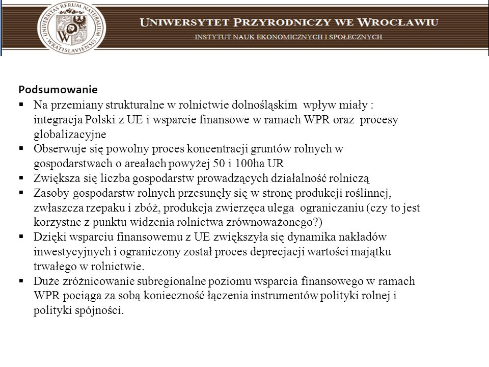 Podsumowanie Na przemiany strukturalne w rolnictwie dolnośląskim wpływ miały : integracja Polski z UE i wsparcie finansowe w ramach WPR oraz procesy g